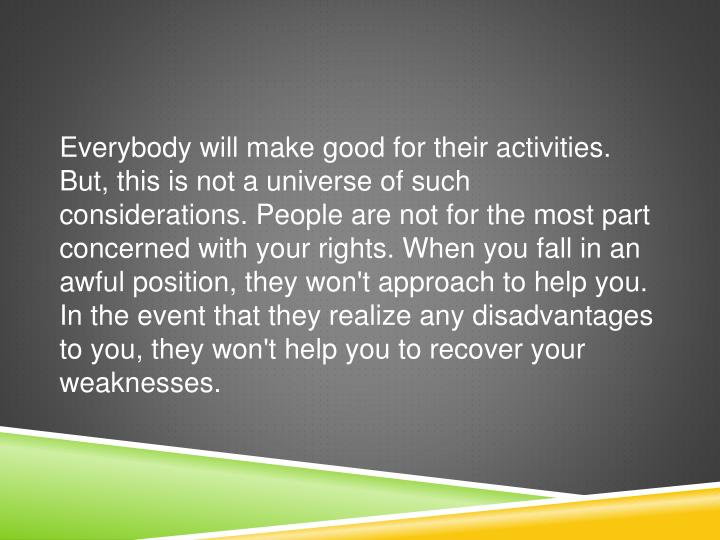 Everybody will make good for their activities. But, this is not a universe of such considerations. People are not for the most part concerned with your rights. When you fall in an awful position, they won't approach to help you. In the event that they realize any disadvantages to you, they won't help you to recover your weaknesses.