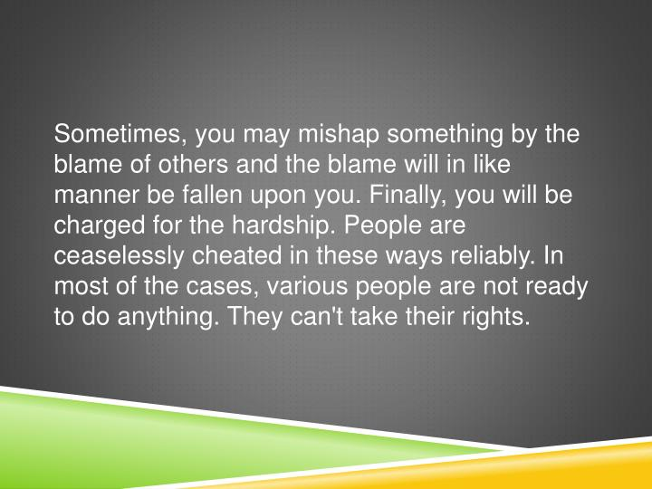 Sometimes, you may mishap something by the blame of others and the blame will in like manner be fallen upon you. Finally, you will be charged for the hardship. People are ceaselessly cheated in these ways reliably. In most of the cases, various people are not ready to do anything. They can't take their rights.