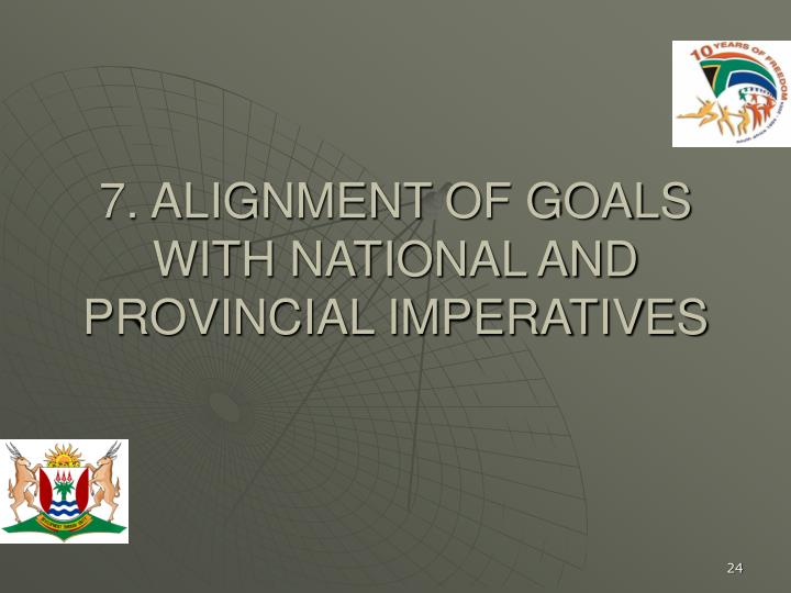 7. ALIGNMENT OF GOALS WITH NATIONAL AND PROVINCIAL IMPERATIVES
