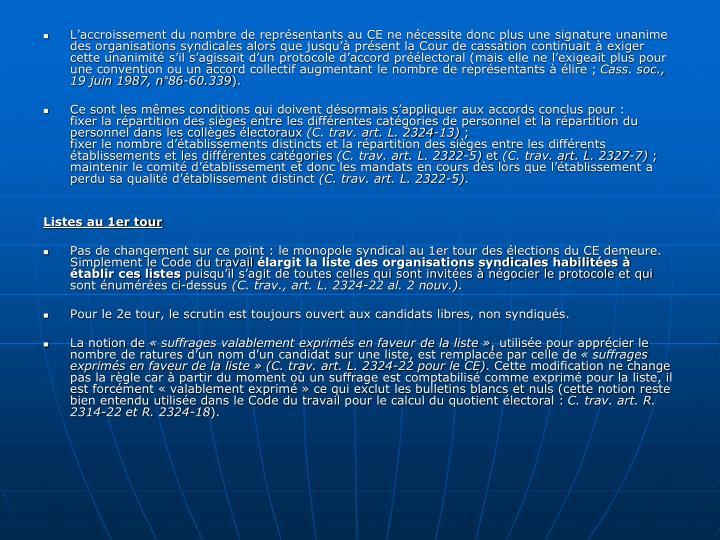 L'accroissement du nombre de représentants au CE ne nécessite donc plus une signature unanime des organisations syndicales alors que jusqu'à présent la Cour de cassation continuait à exiger cette unanimité s'il s'agissait d'un protocole d'accord préélectoral (mais elle ne l'exigeait plus pour une convention ou un accord collectif augmentant le nombre de représentants à élire ;