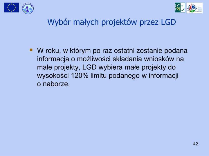 W roku, w którym po raz ostatni zostanie podana informacja o możliwości składania wniosków na małe projekty, LGD wybiera małe projekty do wysokości 120% limitu podanego w informacji