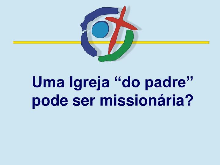 """Uma Igreja """"do padre"""" pode ser missionária?"""