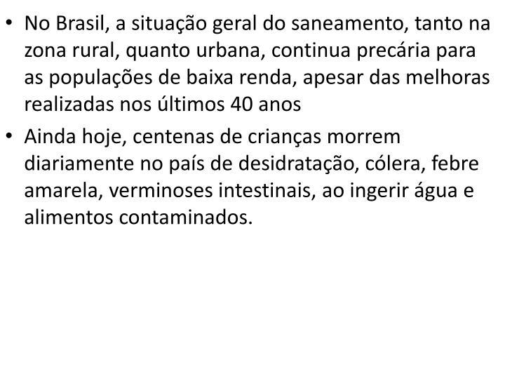 No Brasil, a situação geral do saneamento, tanto na zona rural, quanto urbana, continua precária para as populações de baixa renda, apesar das melhoras realizadas nos últimos 40 anos