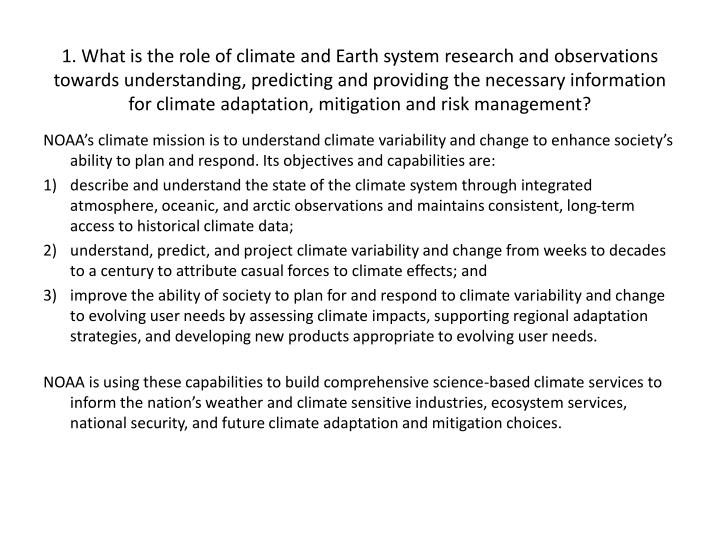 1. What is the role of climate and Earth system research and observations towards understanding, predicting and providing the necessary information  for climate adaptation, mitigation and risk management?