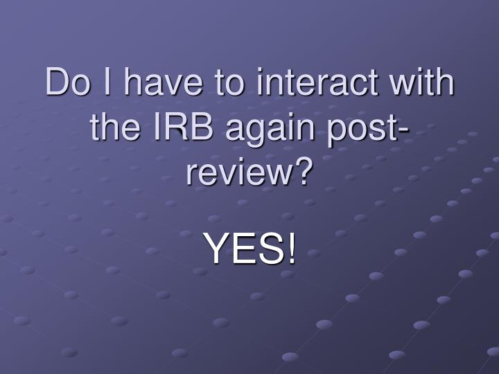 Do I have to interact with the IRB again post-review?