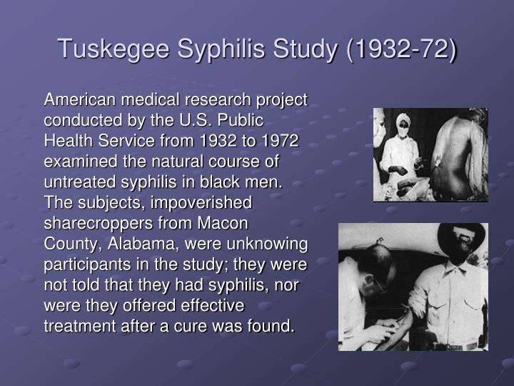 American medical research project conducted by the U.S. Public Health Service from 1932 to 1972 examined the natural course of untreated syphilis in black men.  The subjects, impoverished sharecroppers from Macon County, Alabama, were unknowing participants in the study; they were not told that they had syphilis, nor were they offered effective treatment after a cure was found.