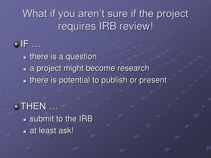 What if you aren't sure if the project requires IRB review!