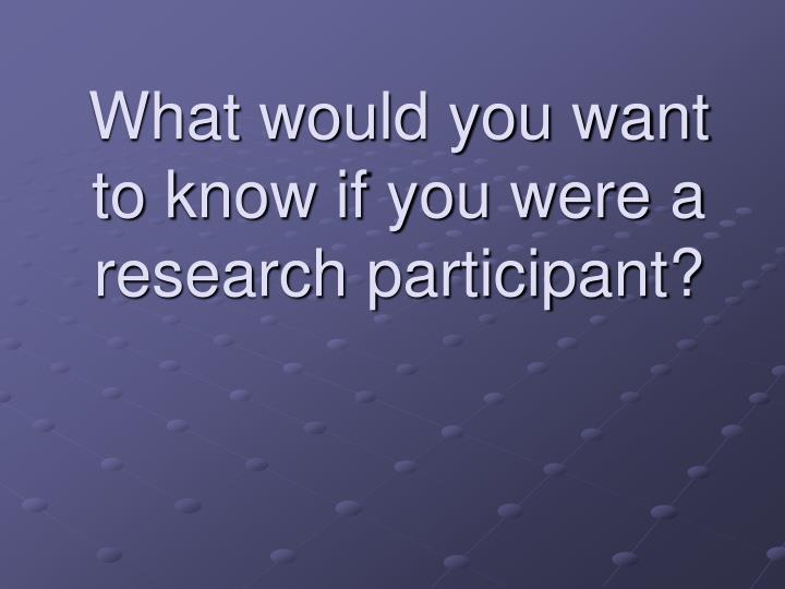 What would you want to know if you were a research participant?