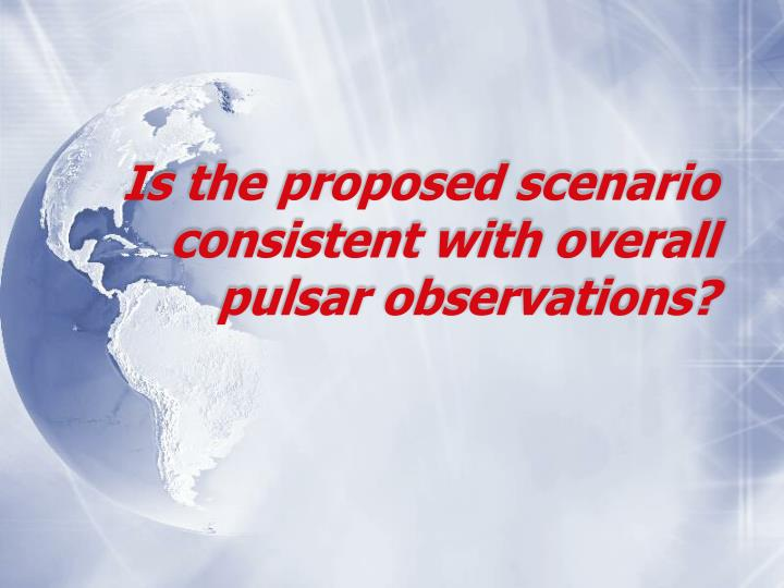 Is the proposed scenario consistent with overall pulsar observations?