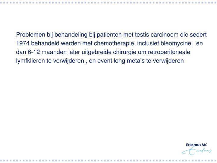 Problemen bij behandeling bij patienten met testis carcinoom die sedert 1974 behandeld werden met chemotherapie, inclusief bleomycine,  en dan 6-12 maanden later uitgebreide chirurgie om retroperitoneale lymfklieren te verwijderen , en event long meta's te verwijderen