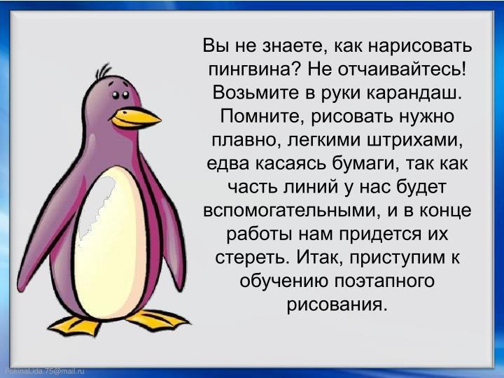 Вы не знаете, как нарисовать пингвина? Не отчаивайтесь! Возьмите в руки карандаш. Помните, рисовать нужно плавно, легкими штрихами, едва касаясь бумаги, так как часть линий у нас будет вспомогательными, и в конце работы нам придется их стереть. Итак, приступим к обучению поэтапного рисования.