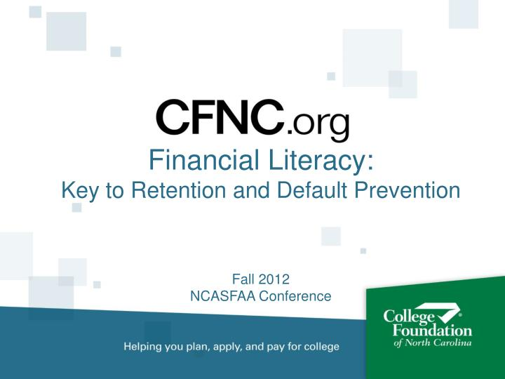 Financial literacy key to retention and default prevention fall 2012 ncasfaa conference