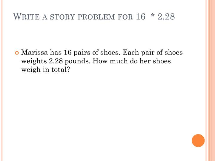 Write a story problem for 16  * 2.28