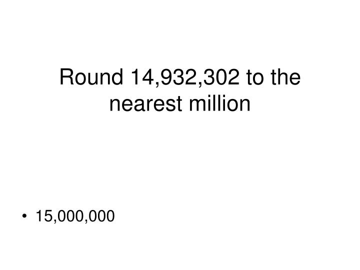 Round 14,932,302 to the nearest million