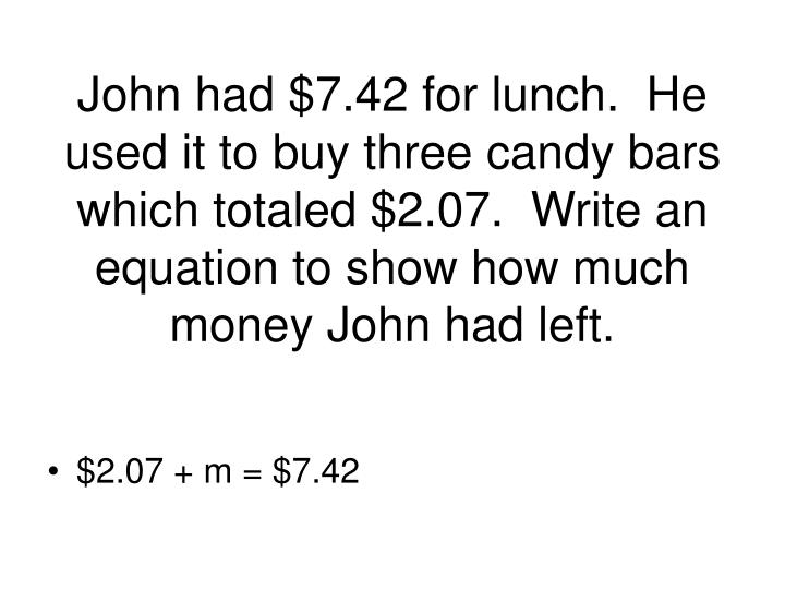 John had $7.42 for lunch.  He used it to buy three candy bars which totaled $2.07.  Write an equation to show how much money John had left.