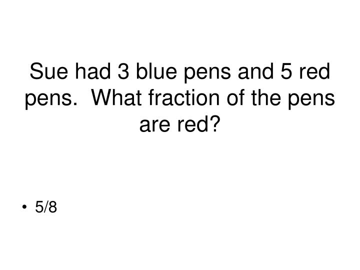 Sue had 3 blue pens and 5 red pens.  What fraction of the pens are red?