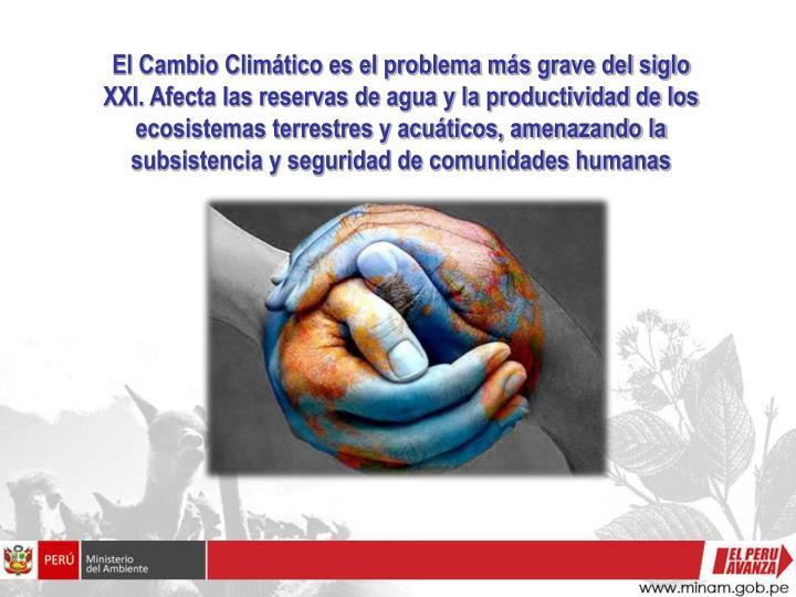 El Cambio Climático es el problema más grave del siglo XXI. Afecta las reservas de agua y la productividad de los ecosistemas terrestres y acuáticos, amenazando la subsistencia y seguridad de comunidades humanas