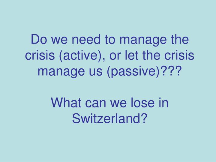Do we need to manage the  crisis (active), or let the crisis manage us (passive)???
