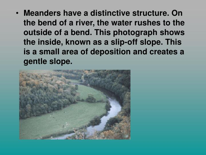 Meanders have a distinctive structure. On the bend of a river, the water rushes to the outside of a bend. This photograph shows the inside, known as a slip-off slope. This is a small area of deposition and creates a gentle slope.