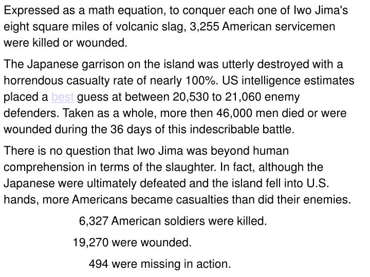 Expressed as a math equation, to conquer each one of Iwo Jima's eight square miles of volcanic slag, 3,255 American servicemen were killed or wounded.