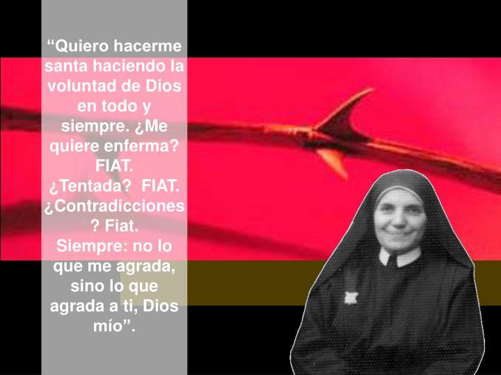 """""""Quiero hacerme santa haciendo la voluntad de Dios en todo y siempre. ¿Me quiere enferma? FIAT."""
