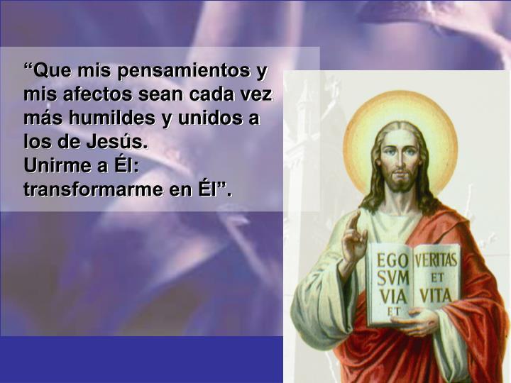 """""""Que mis pensamientos y mis afectos sean cada vez más humildes y unidos a los de Jesús."""