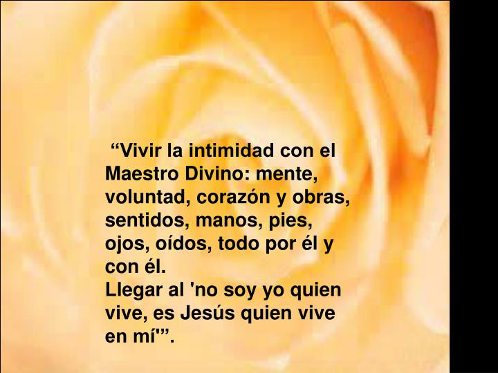 """""""Vivir la intimidad con el Maestro Divino: mente, voluntad, corazón y obras, sentidos, manos, pies, ojos, oídos, todo por él y con él."""