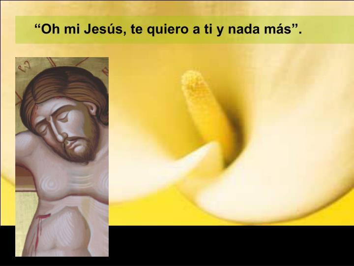 """""""Oh mi Jesús, te quiero a ti y nada más""""."""