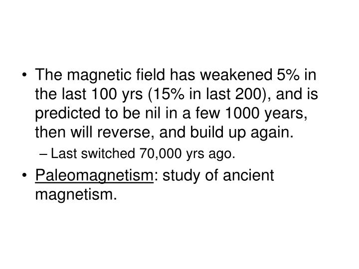The magnetic field has weakened 5% in the last 100 yrs (15% in last 200), and is predicted to be nil in a few 1000 years, then will reverse, and build up again.