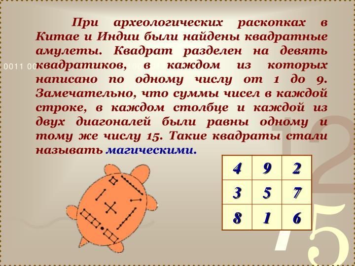 При археологических раскопках в Китае и Индии были найдены квадратные амулеты. Квадрат разделен на девять квадратиков, в каждом из которых написано по одному числу от 1 до 9. Замечательно, что суммы чисел в каждой строке, в каждом столбце и каждой из двух диагоналей были равны одному и тому же числу 15. Такие квадраты стали называть