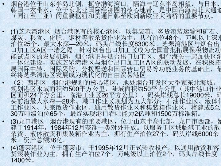 烟台港位于山东半岛北侧,扼守渤海湾口,隔海与辽东半岛相望,与日本、韩国一衣带水,位于东北亚国际经济圈的核心地带,是中国沿海南北大通道(同江至三亚)的重要枢纽和贯通日韩至欧洲新欧亚大陆桥的重要节点。