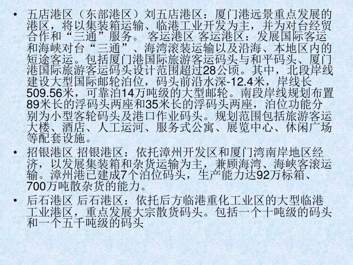 """五店港区(东部港区)刘五店港区:厦门港远景重点发展的港区,将以集装箱运输、临港工业开发为主,并为对台经贸合作和""""三通""""服务。 客运港区 客运港区:发展国际客运和海峡对台""""三通""""、海湾滚装运输以及沿海、本地区内的短途客运。包括厦门港国际旅游客运码头与和平码头、厦门港国际旅游客运码头设计范围超过"""