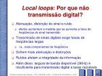 local loops por que n o transmiss o digital