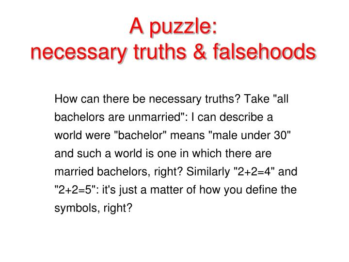 "How can there be necessary truths? Take ""all bachelors are unmarried"": I can describe a world were ""bachelor"" means ""male under 30"" and such a world is one in which there are married bachelors, right? Similarly ""2+2=4"" and ""2+2=5"": it's just a matter of how you define the symbols, right?"