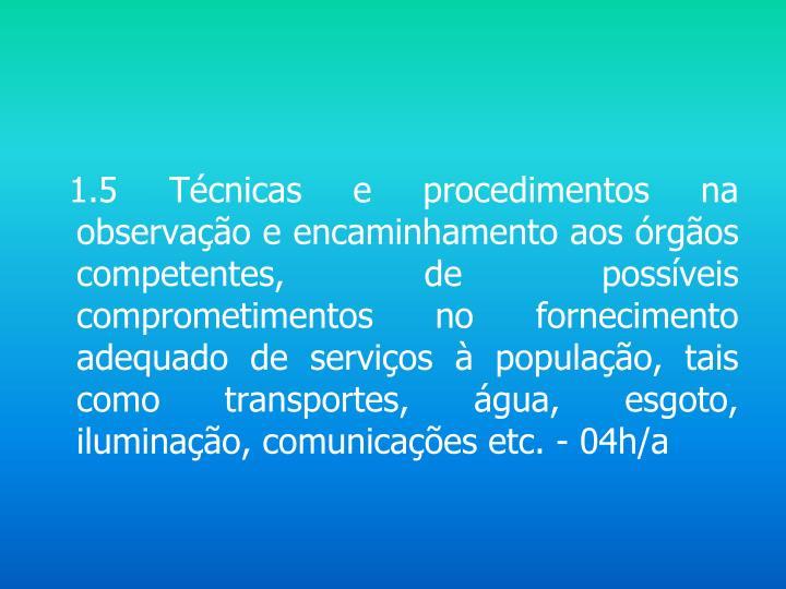 1.5 Técnicas e procedimentos na observação e encaminhamento aos órgãos competentes, de possíveis comprometimentos no fornecimento adequado de serviços à população, tais como transportes, água, esgoto, iluminação, comunicações etc. - 04h/a