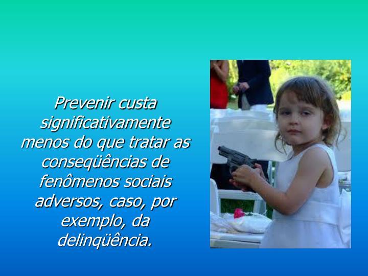 Prevenir custa significativamente menos do que tratar as conseqüências de fenômenos sociais adversos, caso, por exemplo, da delinqüência.