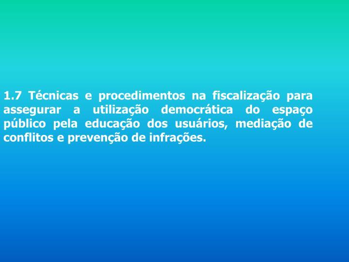 1.7 Técnicas e procedimentos na fiscalização para assegurar a utilização democrática do espaço público pela educação dos usuários, mediação de conflitos e prevenção de infrações.