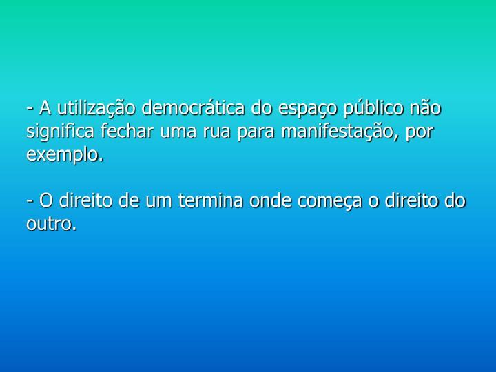 - A utilização democrática do espaço público não significa fechar uma rua para manifestação, por exemplo.
