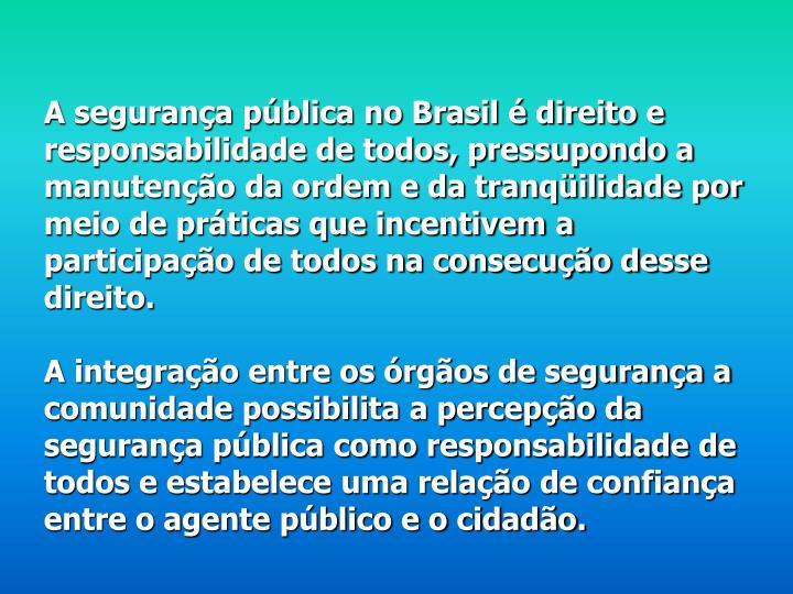 A segurança pública no Brasil é direito e responsabilidade de todos, pressupondo a manutenção da ordem e da tranqüilidade por meio de práticas que incentivem a participação de todos na consecução desse direito.