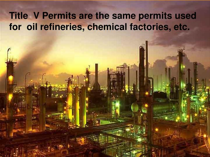 Title  V Permits are the same permits used for  oil refineries, chemical factories, etc.