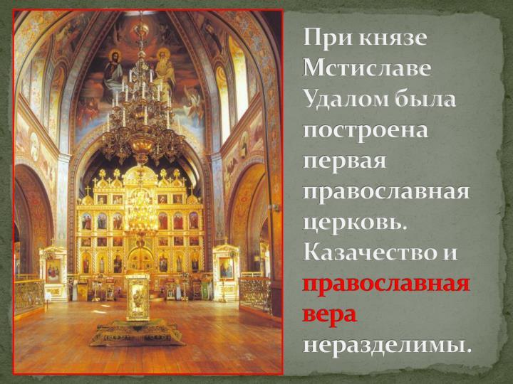 При князе Мстиславе Удалом была построена первая православная церковь.