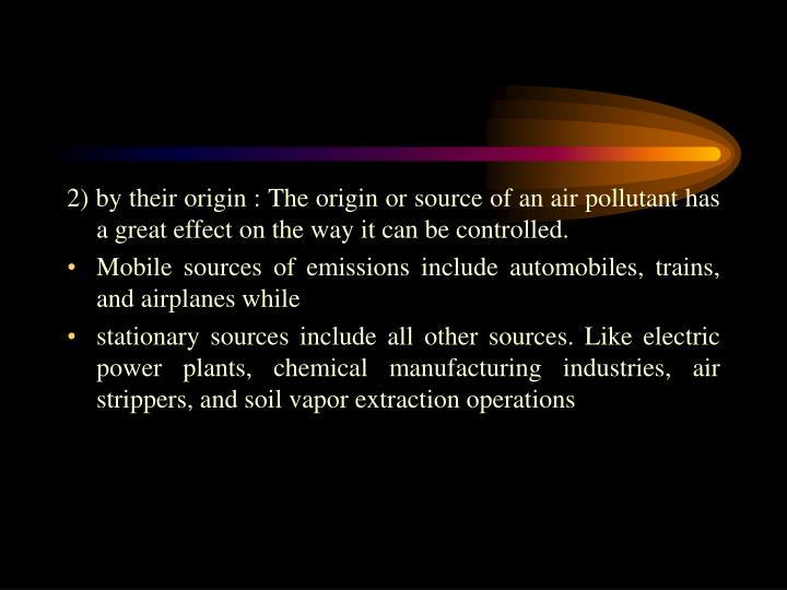 2) by their origin : The origin or source of an air pollutant has a great effect on the way it can be controlled.