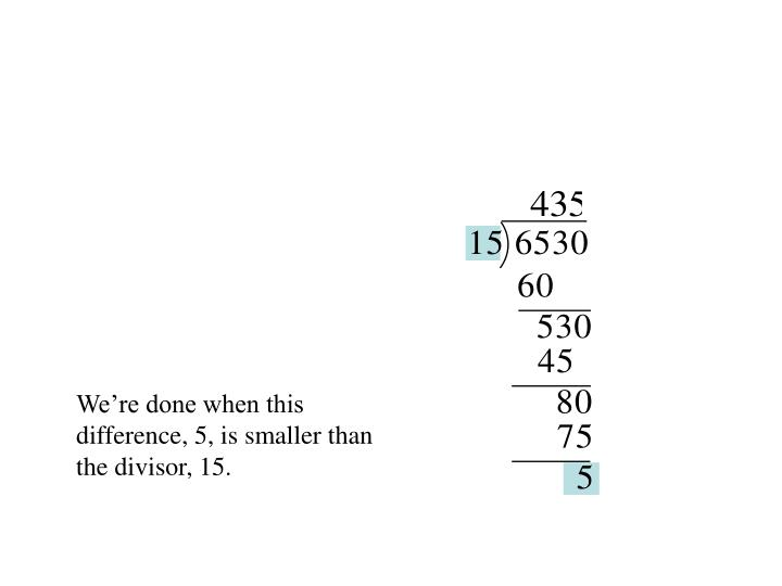 We're done when this difference, 5, is smaller than the divisor, 15.