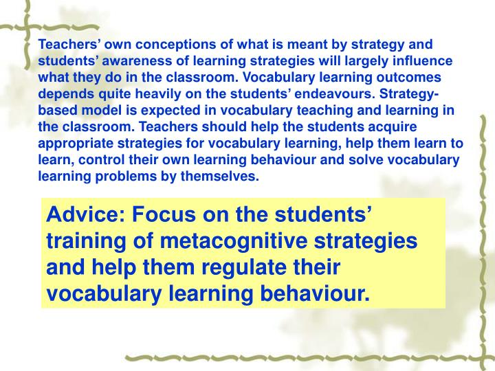Teachers' own conceptions of what is meant by strategy and students' awareness of learning strategies will largely influence what they do in the classroom. Vocabulary learning outcomes depends quite heavily on the students' endeavours. Strategy-based model is expected in vocabulary teaching and learning in the classroom. Teachers should help the students acquire  appropriate strategies for vocabulary learning, help them learn to learn, control their own learning behaviour and solve vocabulary learning problems by themselves.