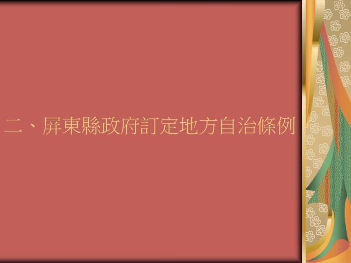 二、屏東縣政府訂定地方自治條例。
