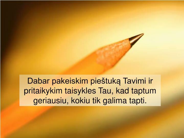 Dabar pakeiskim pieštuką Tavimi ir pritaikykim taisykles Tau, kad taptum geriausiu, kokiu tik galima tapti