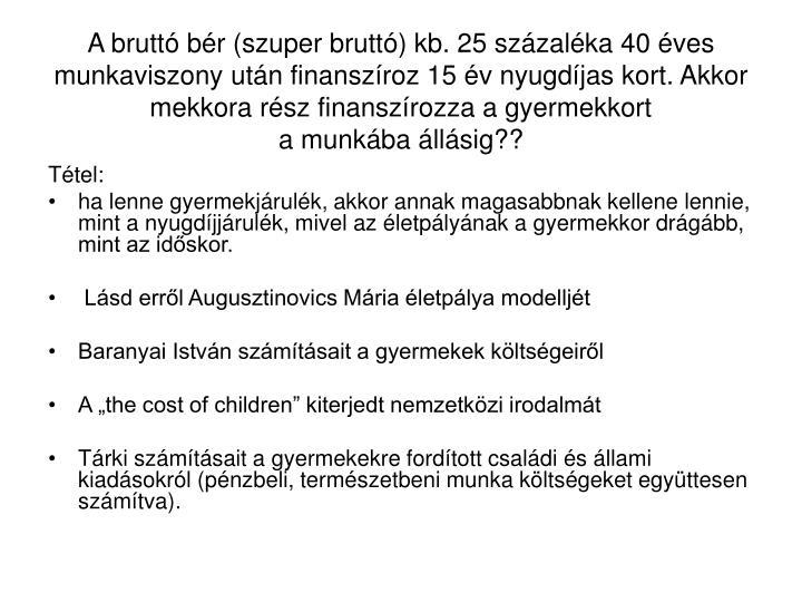 A brutt br (szuper brutt) kb. 25 szzalka 40 ves munkaviszony utn finanszroz 15 v nyugdjas kort. Akkor mekkora rsz finanszrozza a gyermekkort