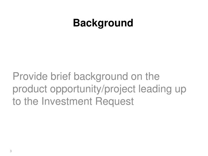 Provide brief background on the product opportunity/project leading up to the Investment Request