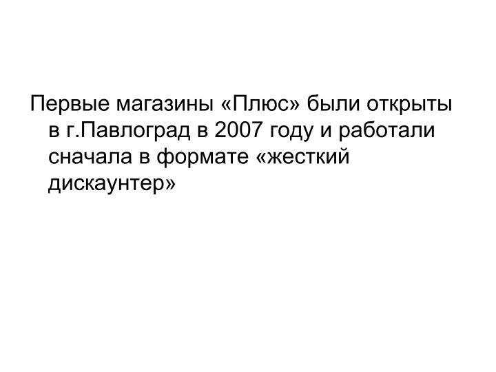 Первые магазины «Плюс» были открыты в г.Павлоград в 2007 году и работали сначала в формате «жесткий дискаунтер»