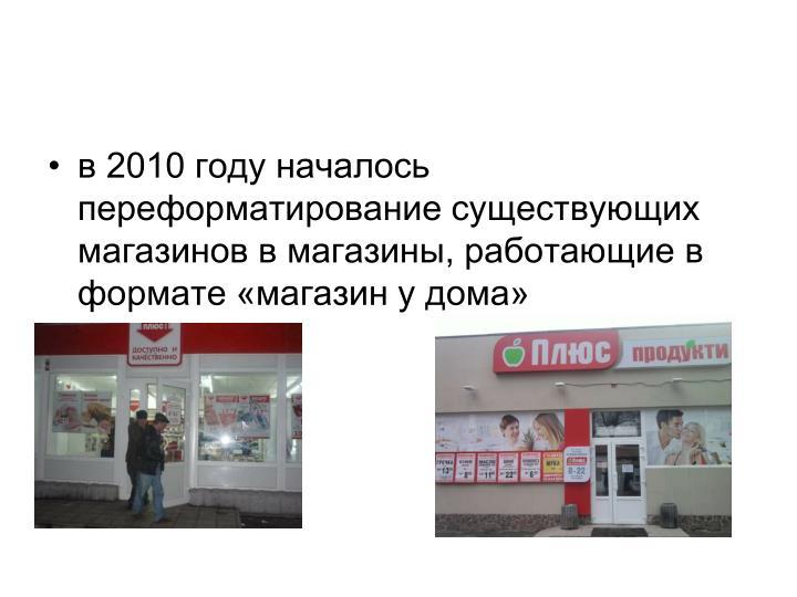 в 2010 году началось переформатирование существующих магазинов в магазины, работающие в формате «магазин у дома»